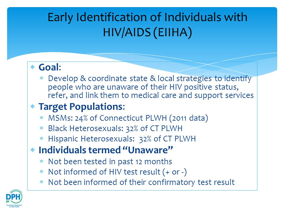  Goal:  Develop & coordinate state & local strategies to identify people who are unaware of their HIV positive status, refer, and link them to medical care and support services  Target Populations:  MSMs: 24% of Connecticut PLWH (2011 data)  Black Heterosexuals: 32% of CT PLWH  Hispanic Heterosexuals: 32% of CT PLWH  Individuals termed Unaware  Not been tested in past 12 months  Not informed of HIV test result (+ or -)  Not been informed of their confirmatory test result Early Identification of Individuals with HIV/AIDS (EIIHA)