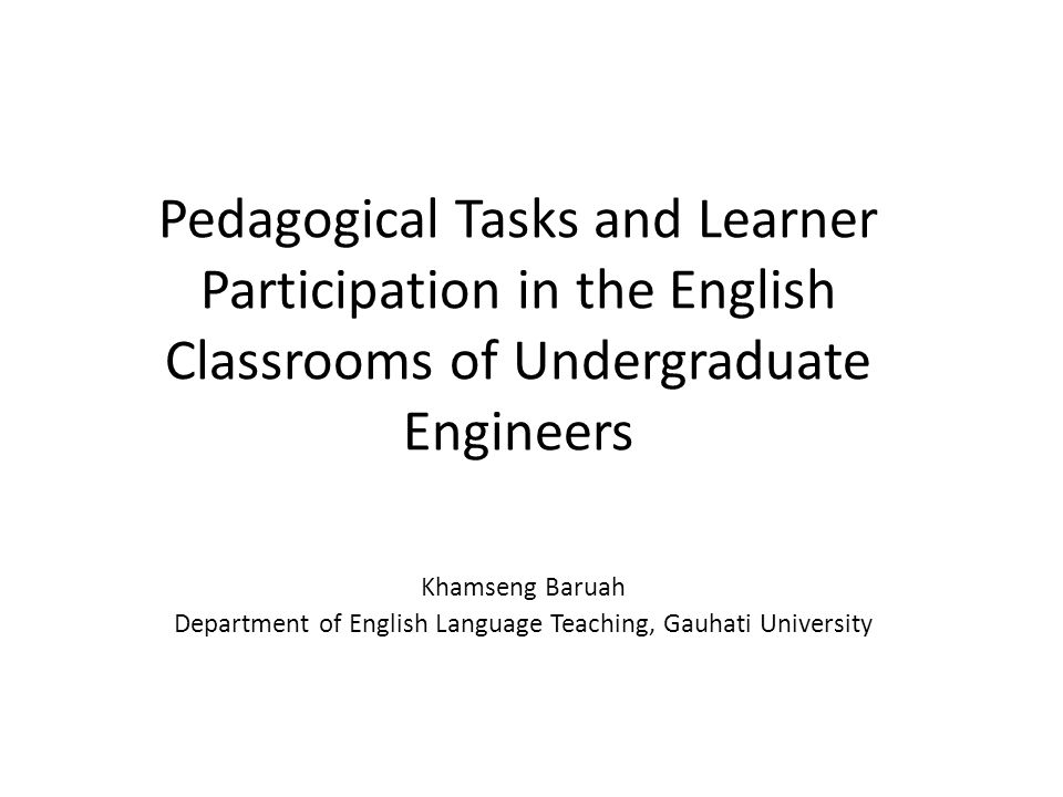 Pedagogical Tasks and Learner Participation in the English Classrooms of Undergraduate Engineers Khamseng Baruah Department of English Language Teaching, Gauhati University