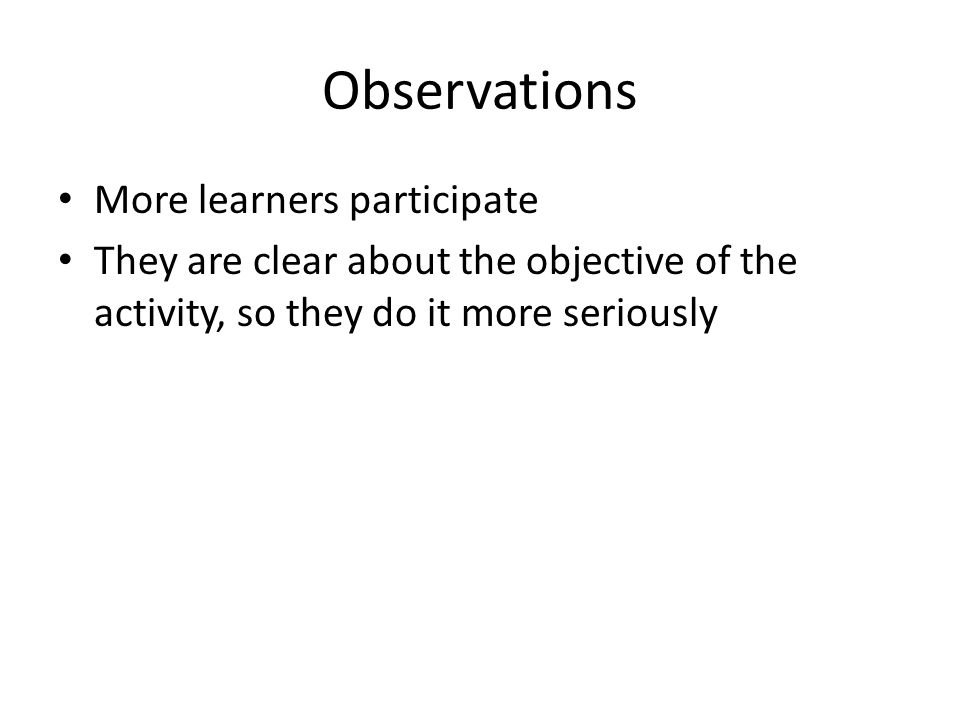 Observations More learners participate They are clear about the objective of the activity, so they do it more seriously