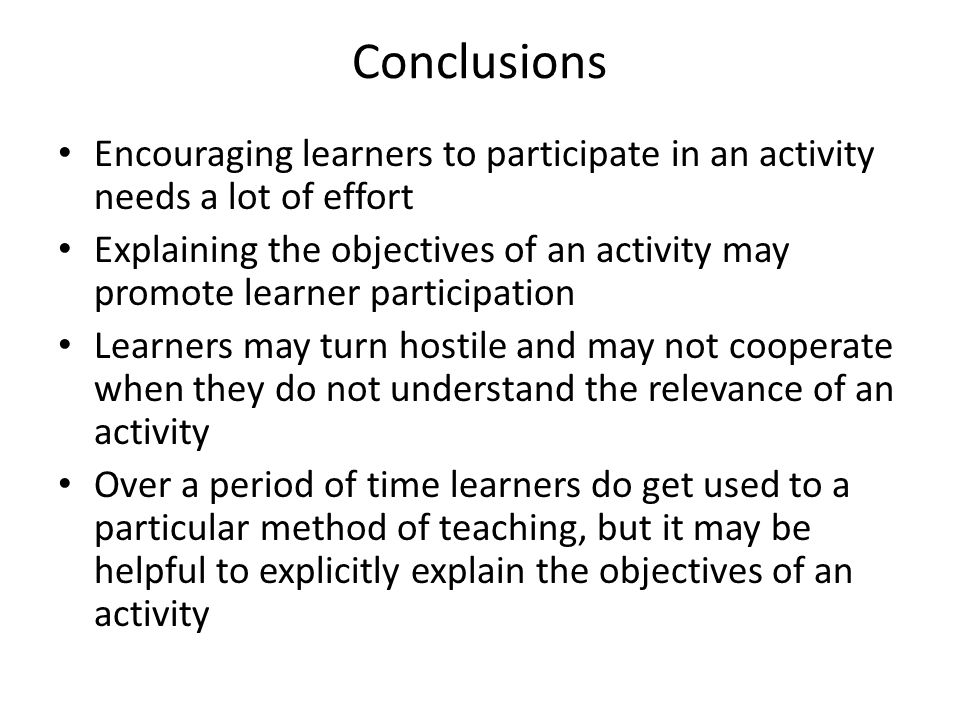 Conclusions Encouraging learners to participate in an activity needs a lot of effort Explaining the objectives of an activity may promote learner participation Learners may turn hostile and may not cooperate when they do not understand the relevance of an activity Over a period of time learners do get used to a particular method of teaching, but it may be helpful to explicitly explain the objectives of an activity