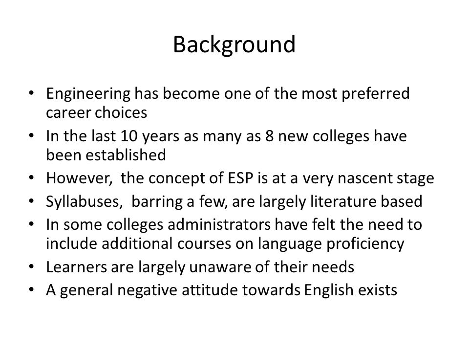 Background Engineering has become one of the most preferred career choices In the last 10 years as many as 8 new colleges have been established However, the concept of ESP is at a very nascent stage Syllabuses, barring a few, are largely literature based In some colleges administrators have felt the need to include additional courses on language proficiency Learners are largely unaware of their needs A general negative attitude towards English exists