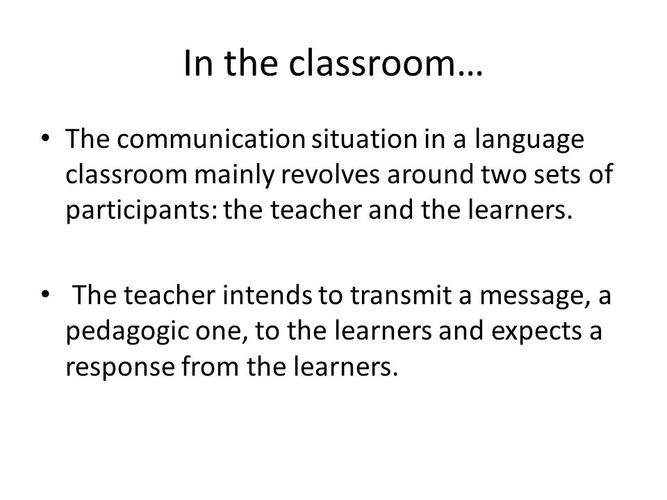 In the classroom… The communication situation in a language classroom mainly revolves around two sets of participants: the teacher and the learners.