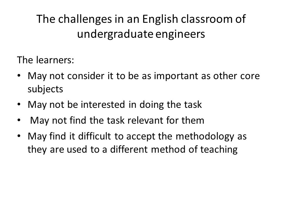 The challenges in an English classroom of undergraduate engineers The learners: May not consider it to be as important as other core subjects May not be interested in doing the task May not find the task relevant for them May find it difficult to accept the methodology as they are used to a different method of teaching