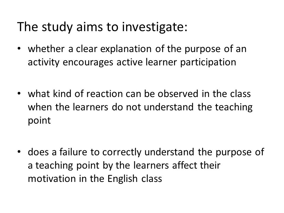 The study aims to investigate: whether a clear explanation of the purpose of an activity encourages active learner participation what kind of reaction can be observed in the class when the learners do not understand the teaching point does a failure to correctly understand the purpose of a teaching point by the learners affect their motivation in the English class