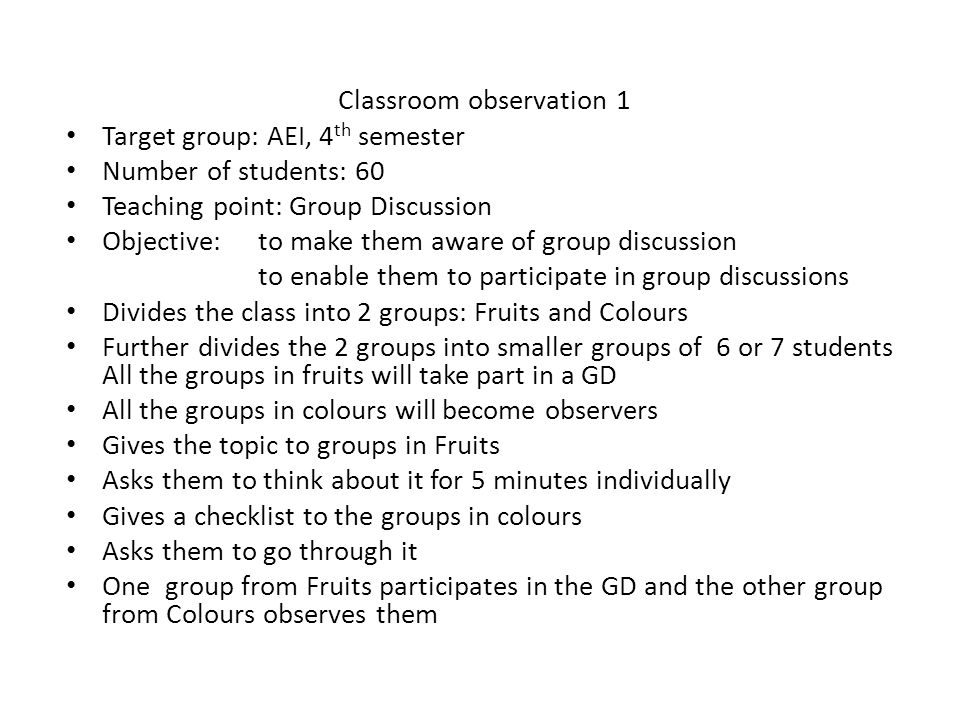 Classroom observation 1 Target group: AEI, 4 th semester Number of students: 60 Teaching point: Group Discussion Objective: to make them aware of group discussion to enable them to participate in group discussions Divides the class into 2 groups: Fruits and Colours Further divides the 2 groups into smaller groups of 6 or 7 students All the groups in fruits will take part in a GD All the groups in colours will become observers Gives the topic to groups in Fruits Asks them to think about it for 5 minutes individually Gives a checklist to the groups in colours Asks them to go through it One group from Fruits participates in the GD and the other group from Colours observes them