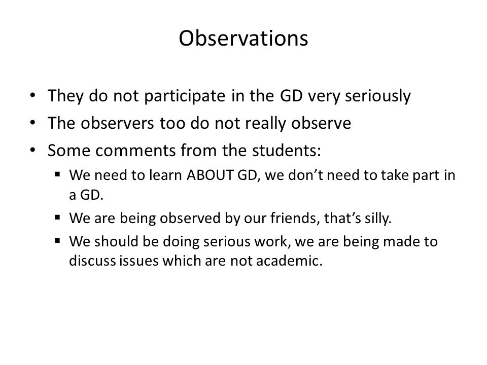 Observations They do not participate in the GD very seriously The observers too do not really observe Some comments from the students:  We need to learn ABOUT GD, we don't need to take part in a GD.