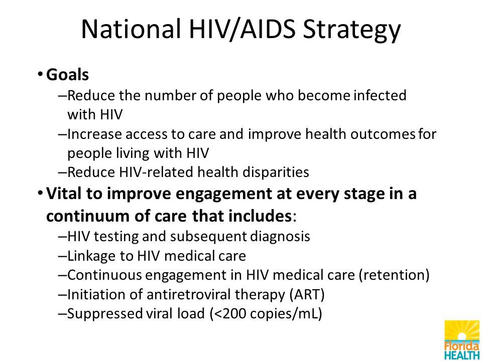 National HIV/AIDS Strategy Goals – Reduce the number of people who become infected with HIV – Increase access to care and improve health outcomes for people living with HIV – Reduce HIV-related health disparities Vital to improve engagement at every stage in a continuum of care that includes: – HIV testing and subsequent diagnosis – Linkage to HIV medical care – Continuous engagement in HIV medical care (retention) – Initiation of antiretroviral therapy (ART) – Suppressed viral load (<200 copies/mL)
