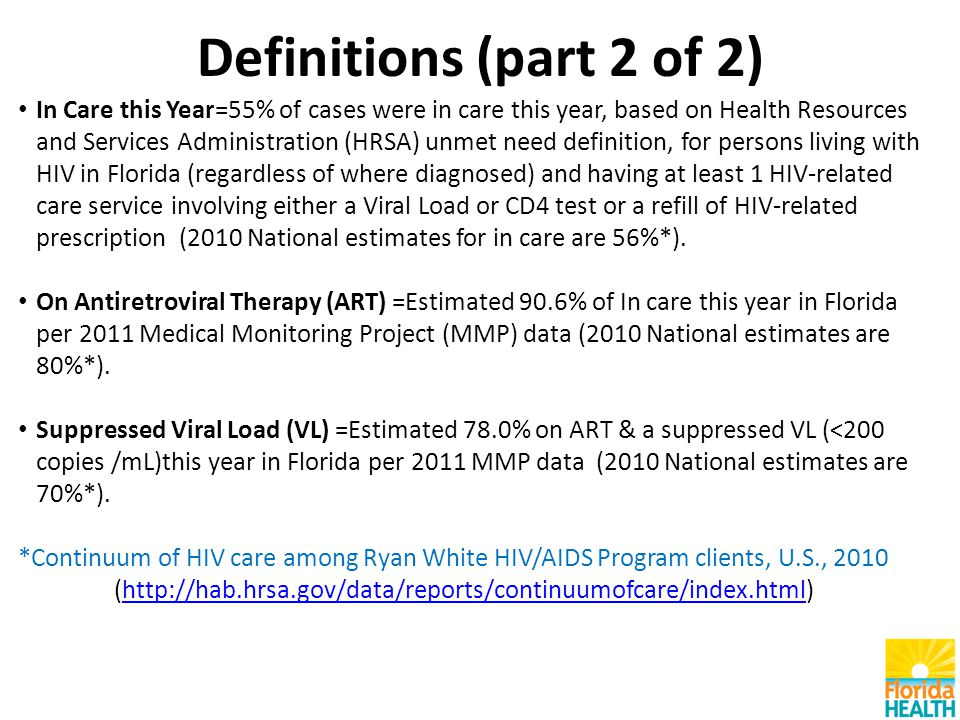Definitions (part 2 of 2) In Care this Year=55% of cases were in care this year, based on Health Resources and Services Administration (HRSA) unmet need definition, for persons living with HIV in Florida (regardless of where diagnosed) and having at least 1 HIV-related care service involving either a Viral Load or CD4 test or a refill of HIV-related prescription (2010 National estimates for in care are 56%*).