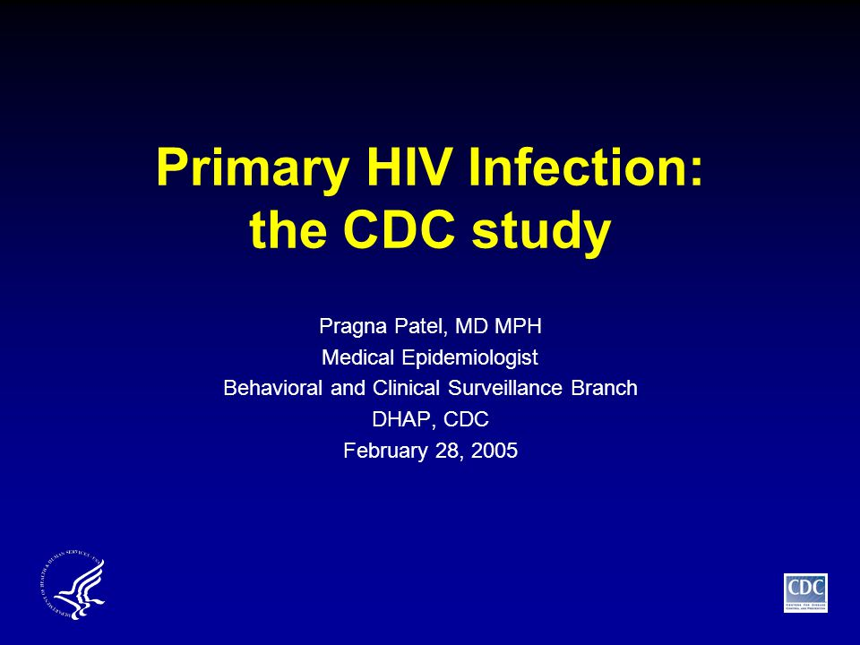 Primary HIV Infection: the CDC study Pragna Patel, MD MPH Medical Epidemiologist Behavioral and Clinical Surveillance Branch DHAP, CDC February 28, 2005