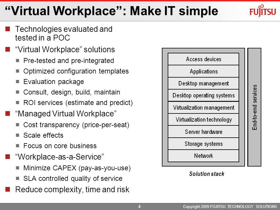 Copyright 2009 FUJITSU TECHNOLOGY SOLUTIONS 4 Virtual Workplace : Make IT simple Technologies evaluated and tested in a POC Virtual Workplace solutions Pre-tested and pre-integrated Optimized configuration templates Evaluation package Consult, design, build, maintain ROI services (estimate and predict) Managed Virtual Workplace Cost transparency (price-per-seat) Scale effects Focus on core business Workplace-as-a-Service Minimize CAPEX (pay-as-you-use) SLA controlled quality of service Reduce complexity, time and risk Solution stack