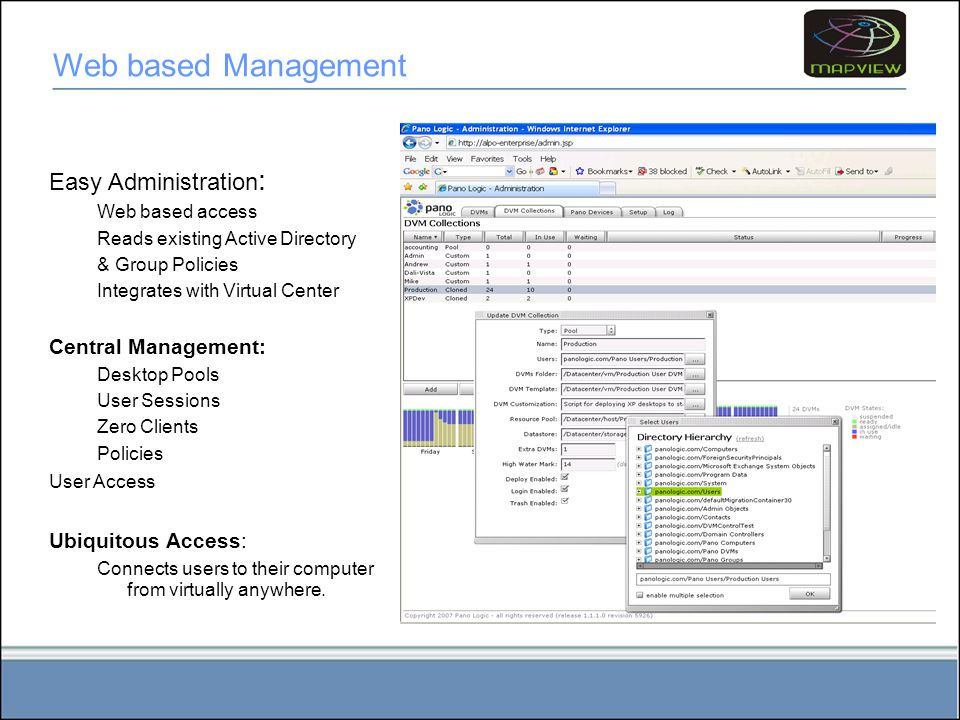 Easy Administration : Web based access Reads existing Active Directory & Group Policies Integrates with Virtual Center Central Management: Desktop Pools User Sessions Zero Clients Policies User Access Ubiquitous Access: Connects users to their computer from virtually anywhere.