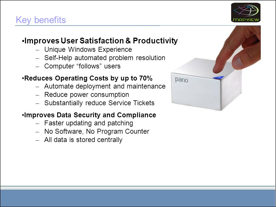 Improves User Satisfaction & Productivity – Unique Windows Experience – Self-Help automated problem resolution – Computer follows users Reduces Operating Costs by up to 70% – Automate deployment and maintenance – Reduce power consumption – Substantially reduce Service Tickets Improves Data Security and Compliance – Faster updating and patching – No Software, No Program Counter – All data is stored centrally Key benefits