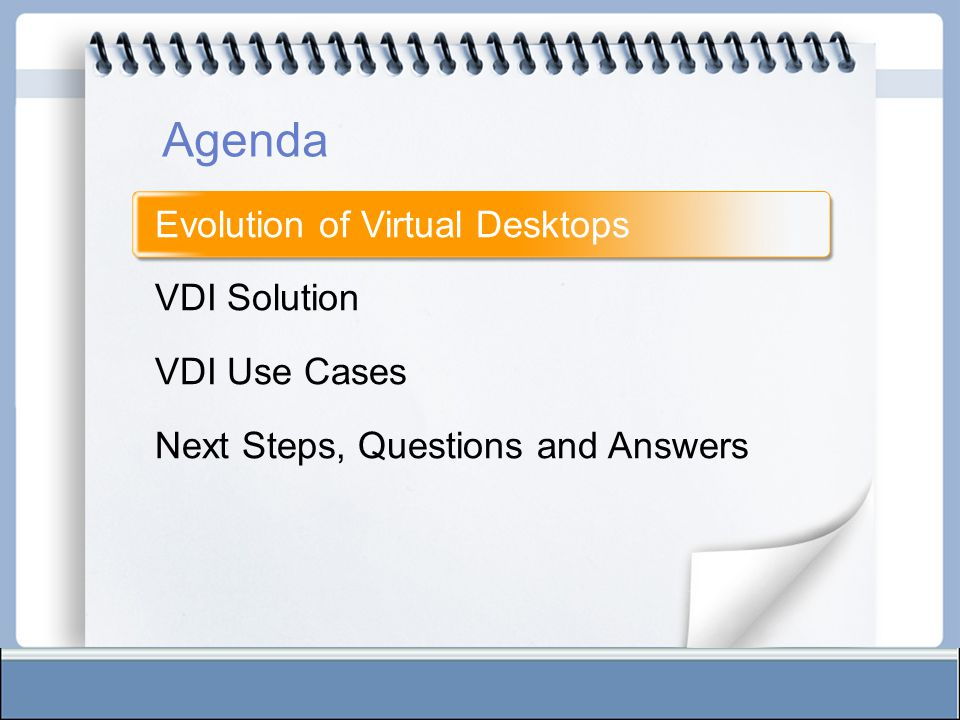 Evolution of Virtual Desktops VDI Solution VDI Use Cases Next Steps, Questions and Answers Agenda