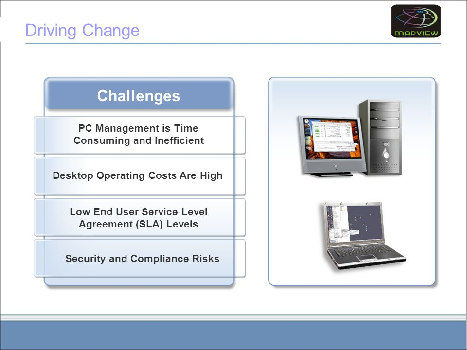 Driving Change Challenges PC Management is Time Consuming and Inefficient Desktop Operating Costs Are High Low End User Service Level Agreement (SLA) Levels Security and Compliance Risks