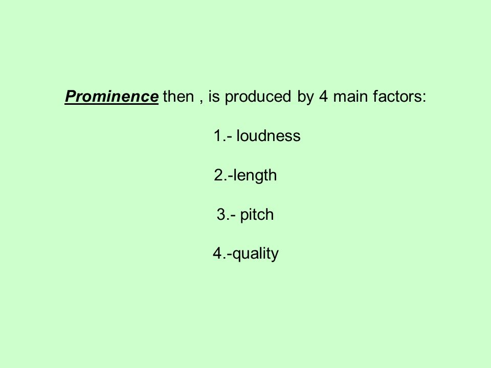 Prominence then, is produced by 4 main factors: 1.- loudness 2.-length 3.- pitch 4.-quality