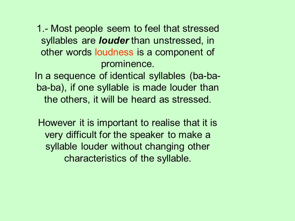 1.- Most people seem to feel that stressed syllables are louder than unstressed, in other words loudness is a component of prominence.