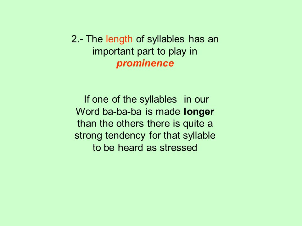 2.- The length of syllables has an important part to play in prominence If one of the syllables in our Word ba-ba-ba is made longer than the others there is quite a strong tendency for that syllable to be heard as stressed