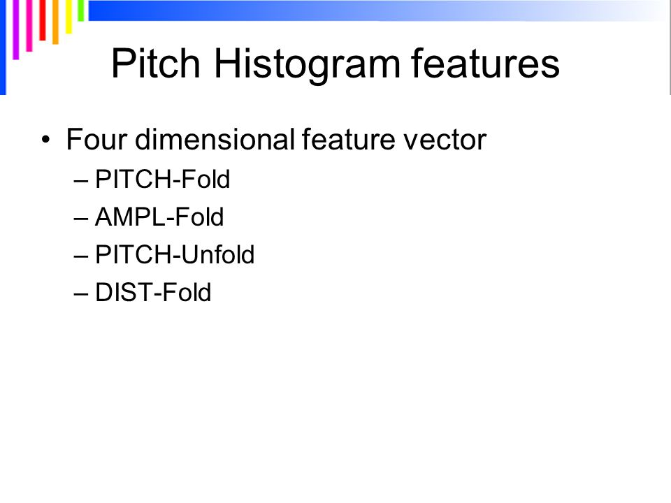 Pitch Histogram features Four dimensional feature vector –PITCH-Fold –AMPL-Fold –PITCH-Unfold –DIST-Fold