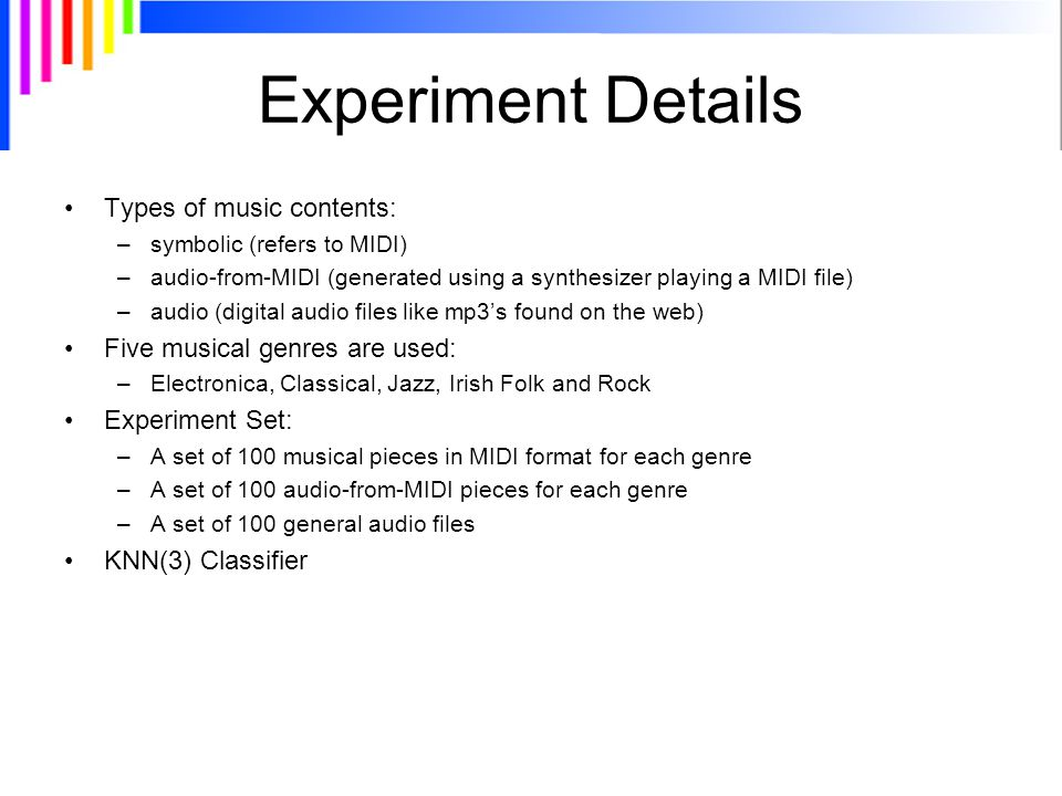 Experiment Details Types of music contents: –symbolic (refers to MIDI) –audio-from-MIDI (generated using a synthesizer playing a MIDI file) –audio (digital audio files like mp3's found on the web) Five musical genres are used: –Electronica, Classical, Jazz, Irish Folk and Rock Experiment Set: –A set of 100 musical pieces in MIDI format for each genre –A set of 100 audio-from-MIDI pieces for each genre –A set of 100 general audio files KNN(3) Classifier