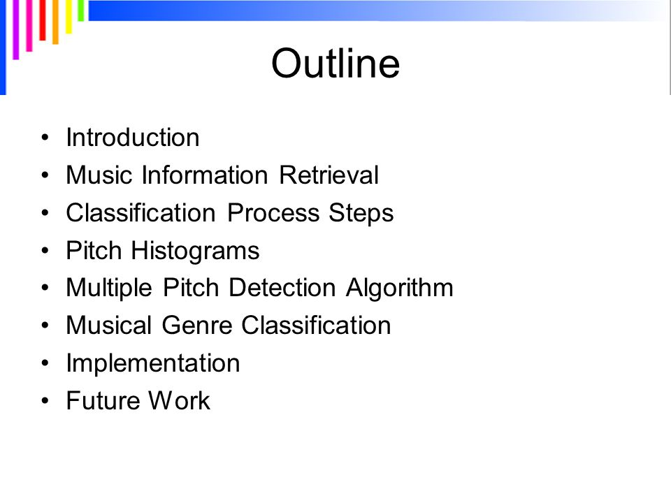 Outline Introduction Music Information Retrieval Classification Process Steps Pitch Histograms Multiple Pitch Detection Algorithm Musical Genre Classification Implementation Future Work