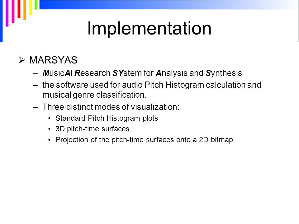 Implementation  MARSYAS –MusicAl Research SYstem for Analysis and Synthesis –the software used for audio Pitch Histogram calculation and musical genre classification.