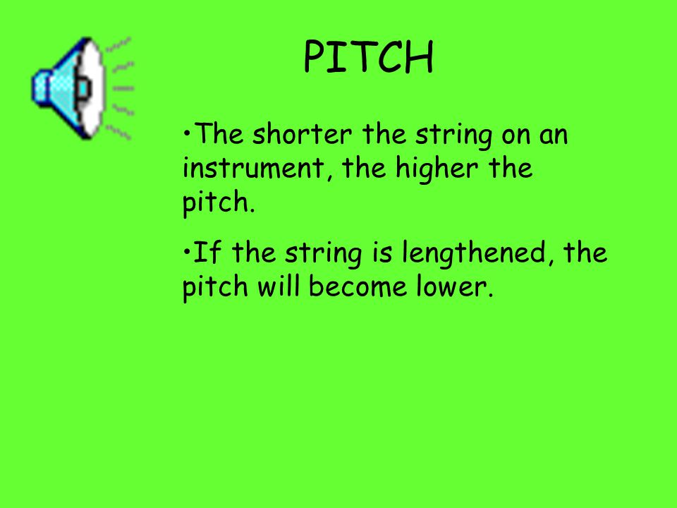 PITCH The pitch of a sound refers to how high or low the sound is.