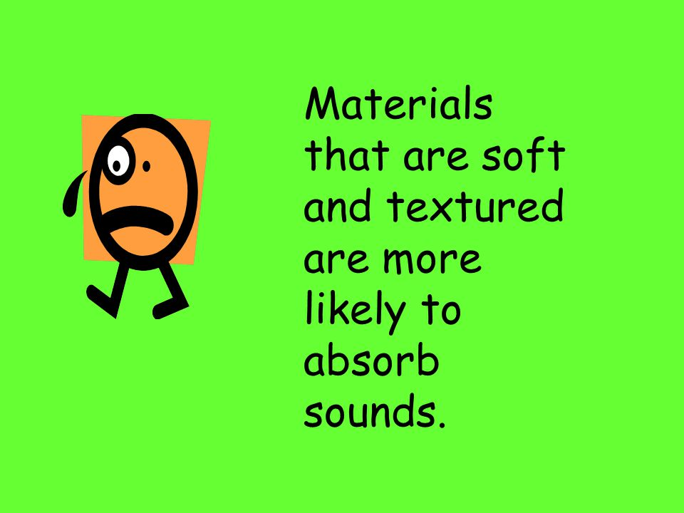 Materials that are hard and smooth are more likely to reflect sounds.