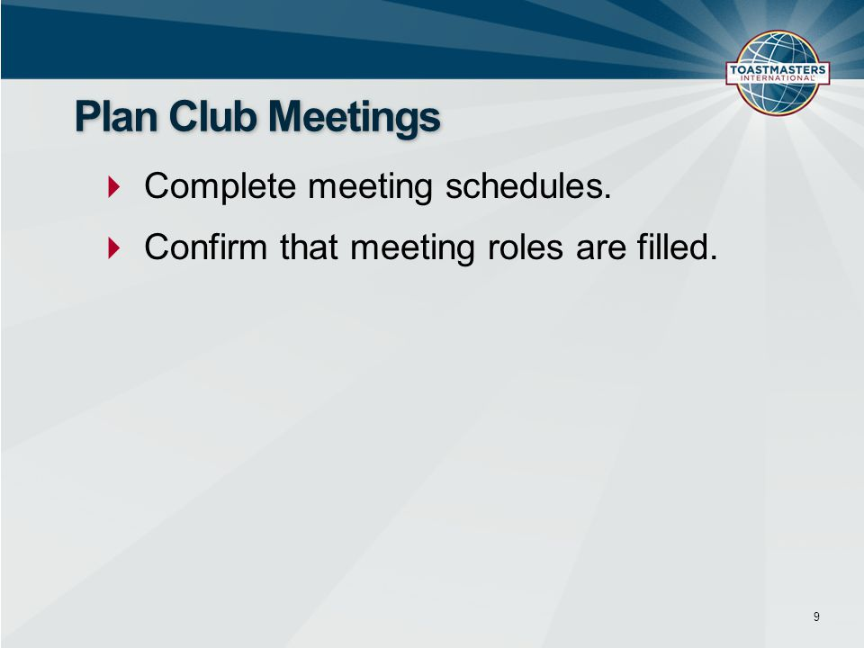  Complete meeting schedules.  Confirm that meeting roles are filled. 9 Plan Club Meetings