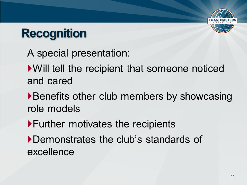A special presentation:  Will tell the recipient that someone noticed and cared  Benefits other club members by showcasing role models  Further motivates the recipients  Demonstrates the club's standards of excellence 15 Recognition
