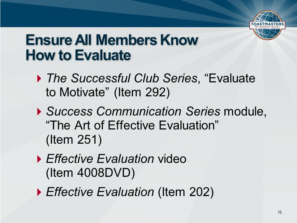  The Successful Club Series, Evaluate to Motivate (Item 292)  Success Communication Series module, The Art of Effective Evaluation (Item 251)  Effective Evaluation video (Item 4008DVD)  Effective Evaluation (Item 202) 16 Ensure All Members Know How to Evaluate