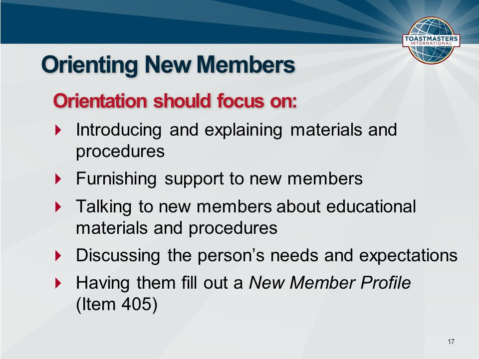  Introducing and explaining materials and procedures  Furnishing support to new members  Talking to new members about educational materials and procedures  Discussing the person's needs and expectations  Having them fill out a New Member Profile (Item 405) 17 Orienting New Members Orientation should focus on: