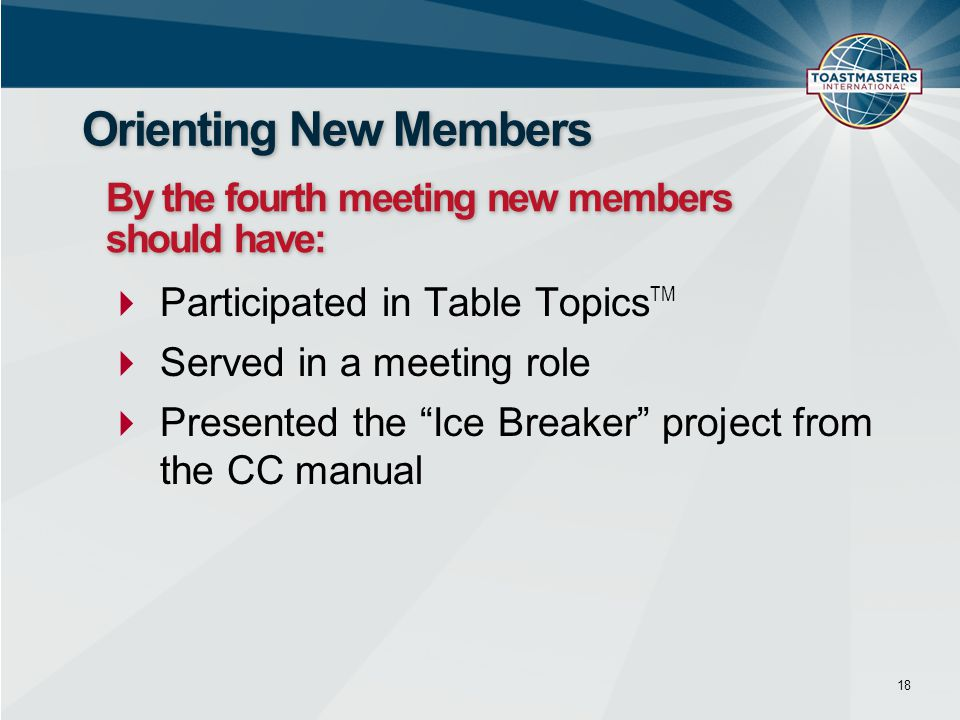  Participated in Table Topics TM  Served in a meeting role  Presented the Ice Breaker project from the CC manual 18 Orienting New Members By the fourth meeting new members should have: