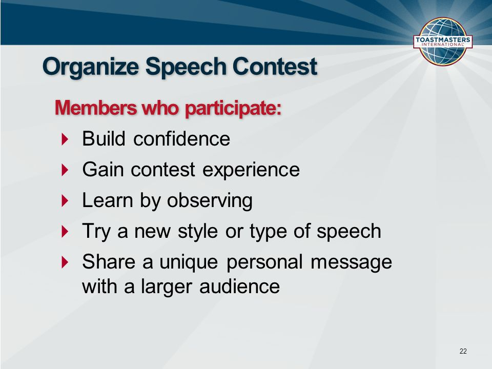  Build confidence  Gain contest experience  Learn by observing  Try a new style or type of speech  Share a unique personal message with a larger audience 22 Organize Speech Contest Members who participate: