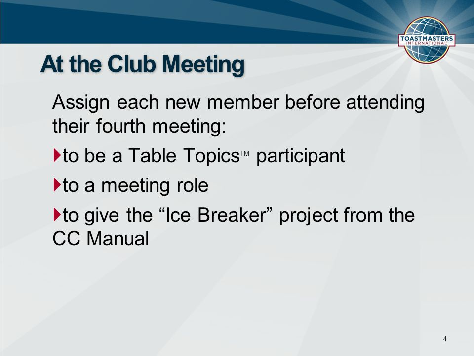 Assign each new member before attending their fourth meeting:  to be a Table Topics TM participant  to a meeting role  to give the Ice Breaker project from the CC Manual 4 At the Club Meeting