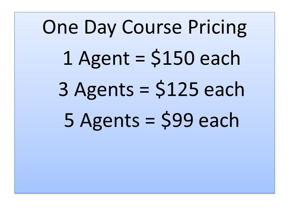 One Day Course Pricing 1 Agent = $150 each 3 Agents = $125 each 5 Agents = $99 each One Day Course Pricing 1 Agent = $150 each 3 Agents = $125 each 5 Agents = $99 each