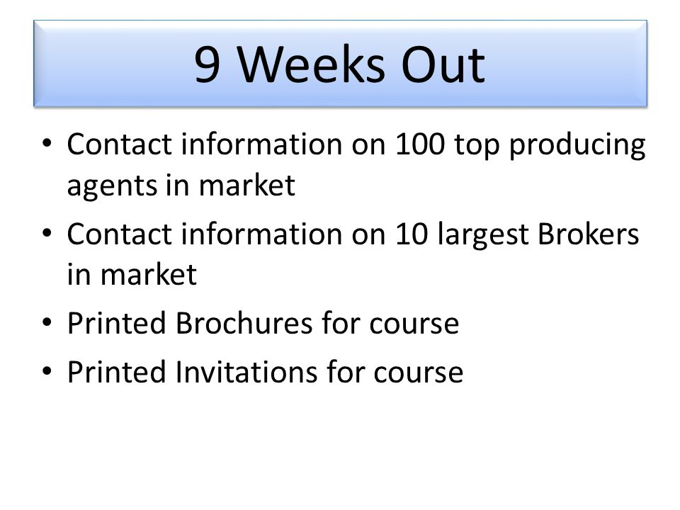 9 Weeks Out Contact information on 100 top producing agents in market Contact information on 10 largest Brokers in market Printed Brochures for course Printed Invitations for course