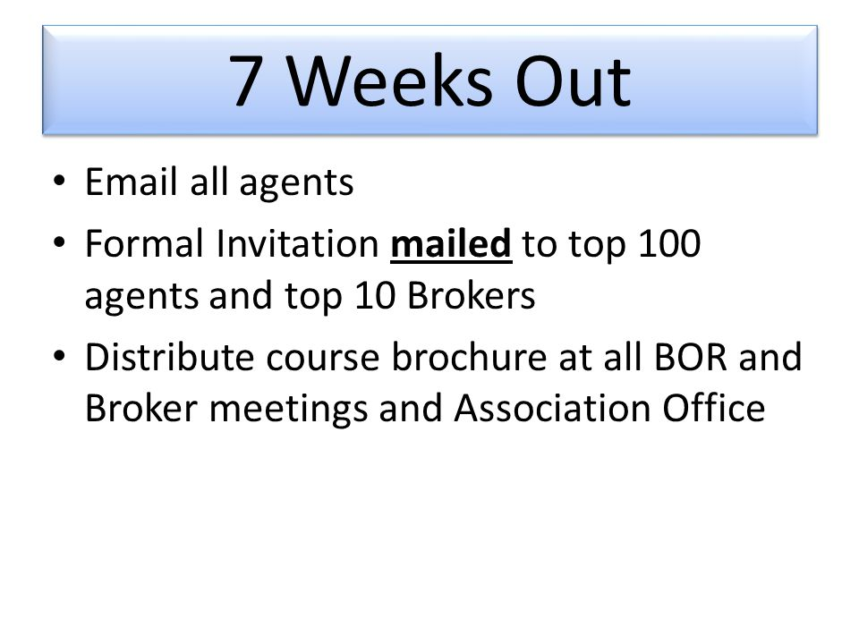7 Weeks Out  all agents Formal Invitation mailed to top 100 agents and top 10 Brokers Distribute course brochure at all BOR and Broker meetings and Association Office