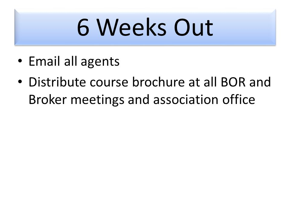 6 Weeks Out  all agents Distribute course brochure at all BOR and Broker meetings and association office