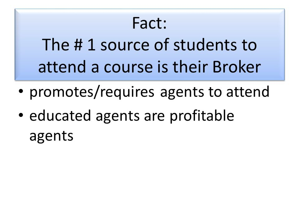 Fact: The # 1 source of students to attend a course is their Broker promotes/requires agents to attend educated agents are profitable agents
