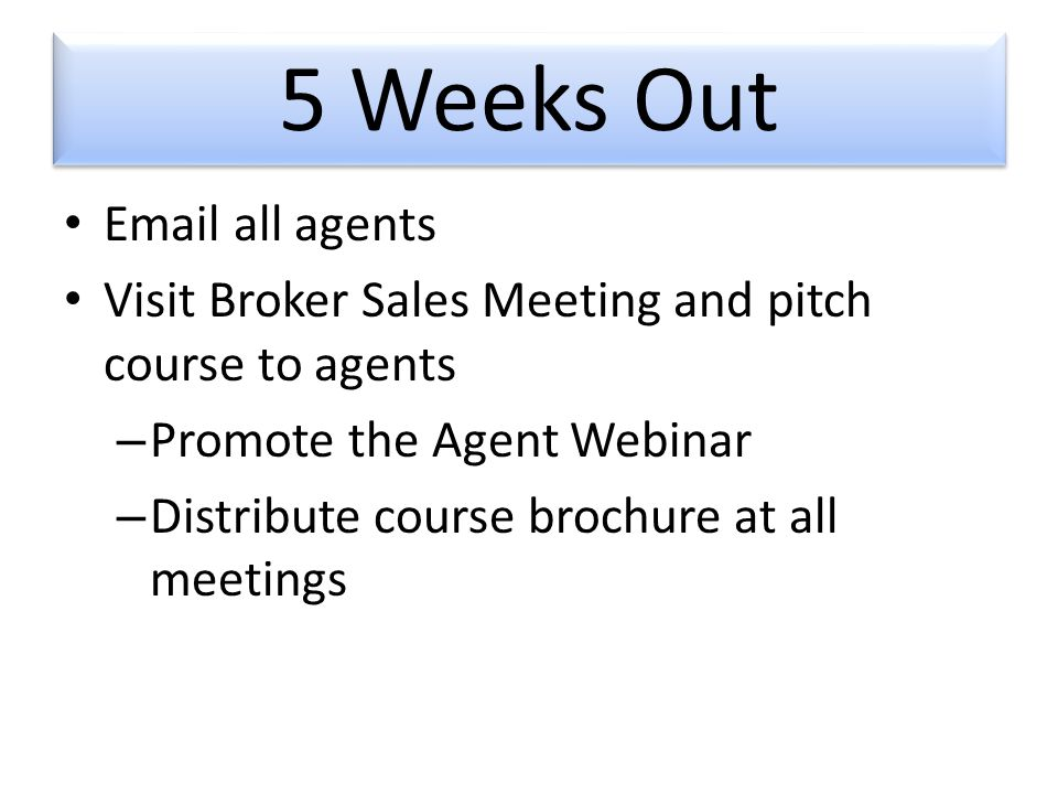 5 Weeks Out  all agents Visit Broker Sales Meeting and pitch course to agents – Promote the Agent Webinar – Distribute course brochure at all meetings