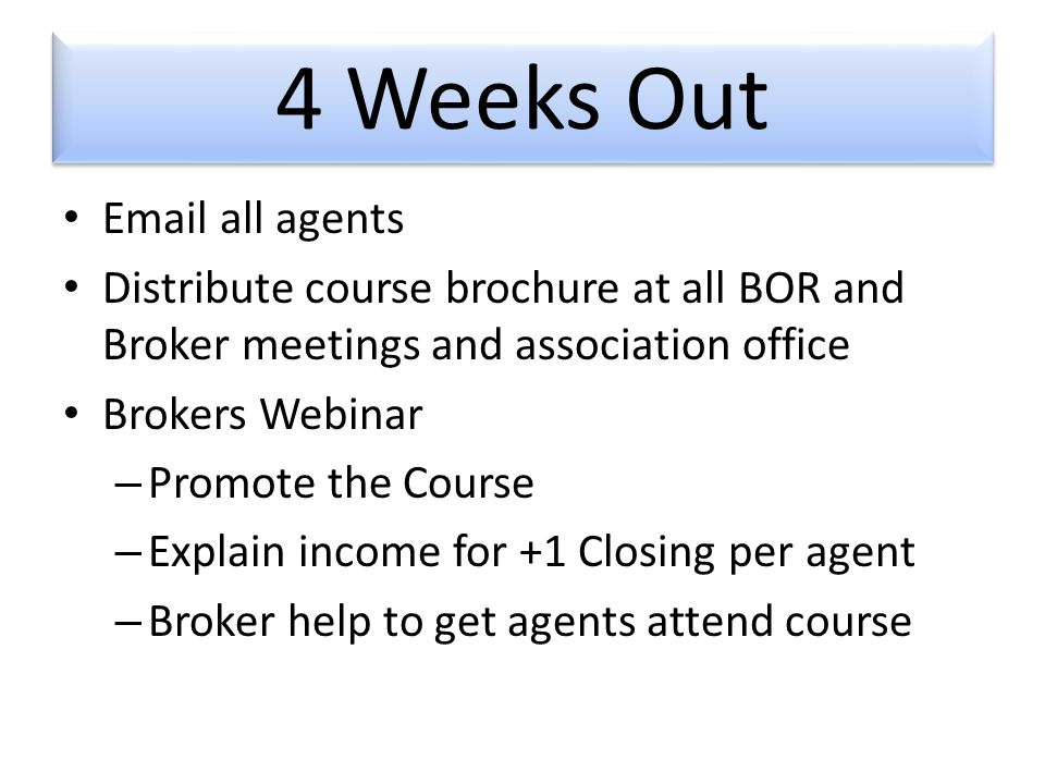 4 Weeks Out  all agents Distribute course brochure at all BOR and Broker meetings and association office Brokers Webinar – Promote the Course – Explain income for +1 Closing per agent – Broker help to get agents attend course