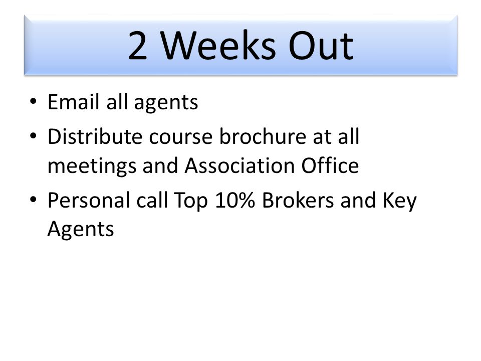 2 Weeks Out  all agents Distribute course brochure at all meetings and Association Office Personal call Top 10% Brokers and Key Agents
