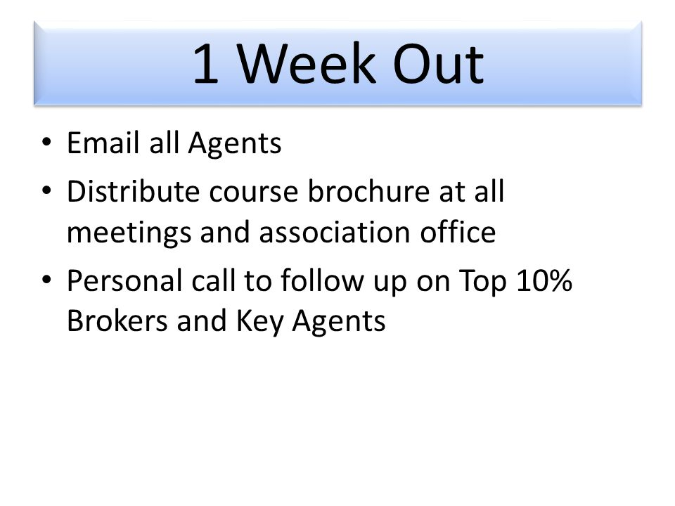 1 Week Out  all Agents Distribute course brochure at all meetings and association office Personal call to follow up on Top 10% Brokers and Key Agents