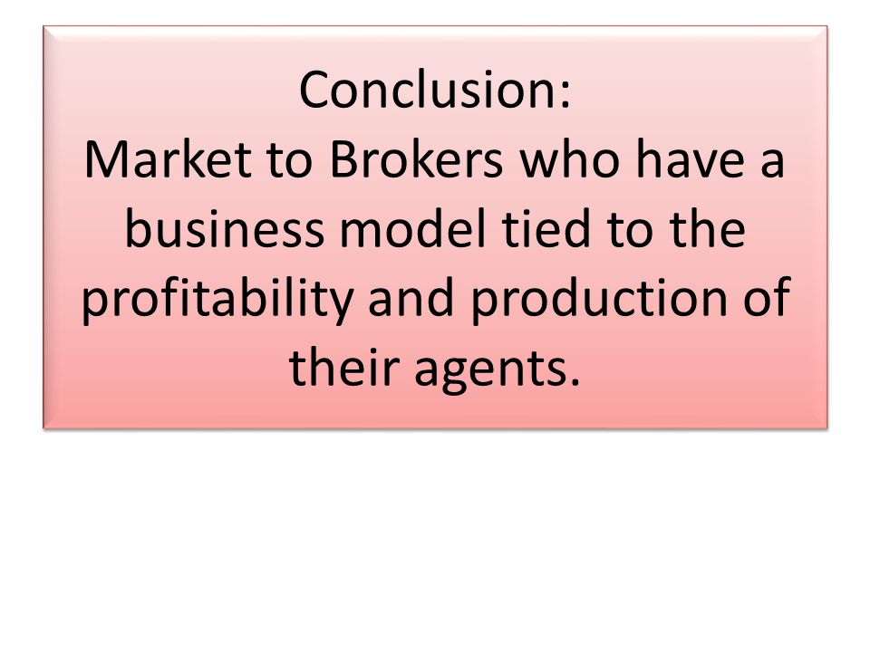Conclusion: Market to Brokers who have a business model tied to the profitability and production of their agents.