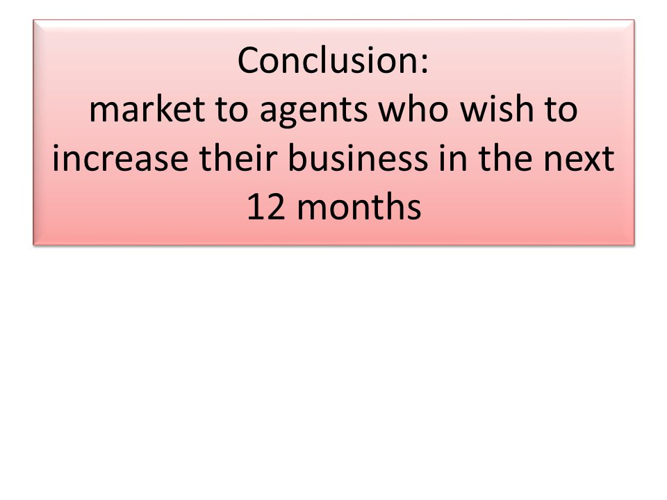 Conclusion: market to agents who wish to increase their business in the next 12 months