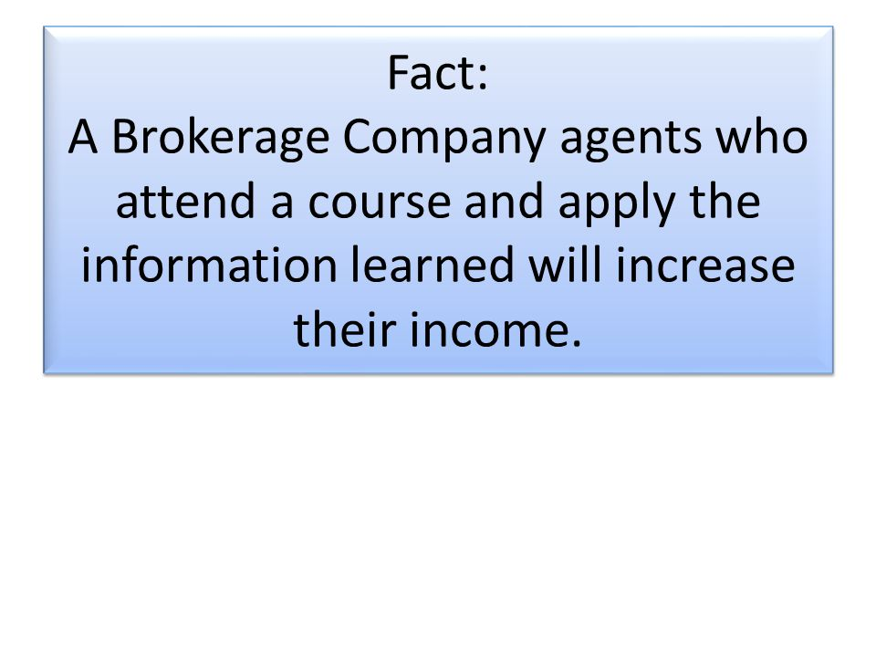 Fact: A Brokerage Company agents who attend a course and apply the information learned will increase their income.