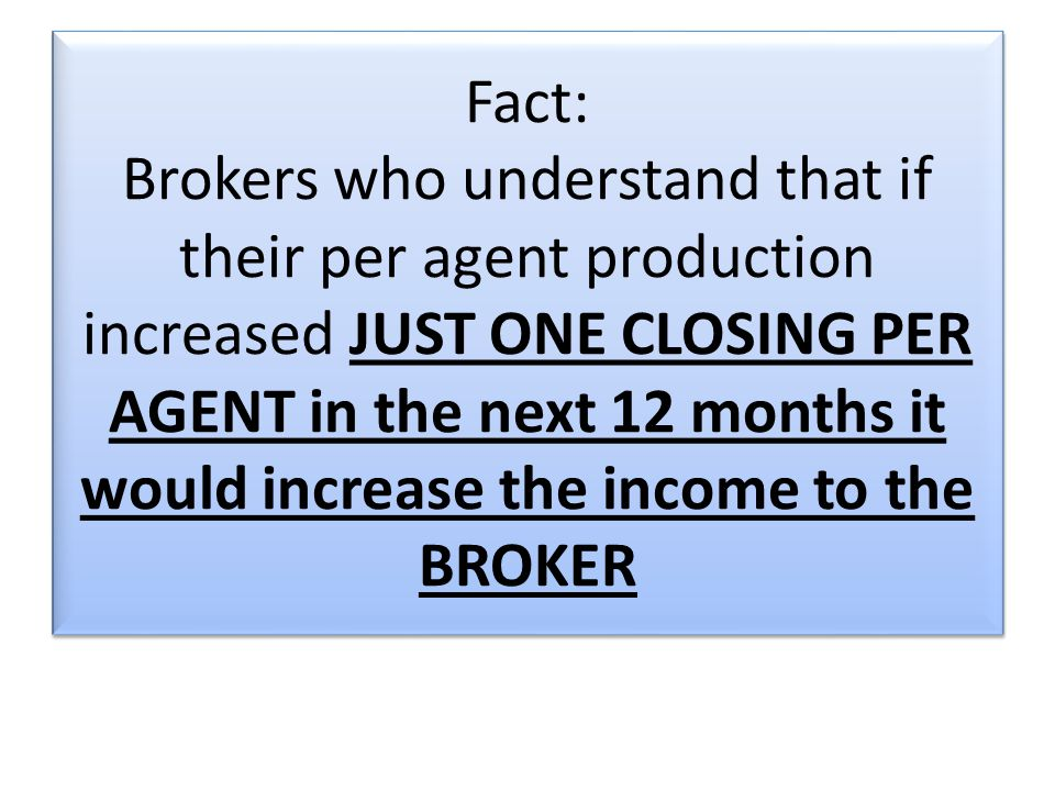 Fact: Brokers who understand that if their per agent production increased JUST ONE CLOSING PER AGENT in the next 12 months it would increase the income to the BROKER