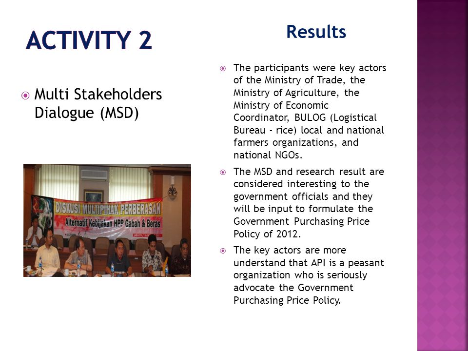 Results  Multi Stakeholders Dialogue (MSD)  The participants were key actors of the Ministry of Trade, the Ministry of Agriculture, the Ministry of Economic Coordinator, BULOG (Logistical Bureau - rice) local and national farmers organizations, and national NGOs.