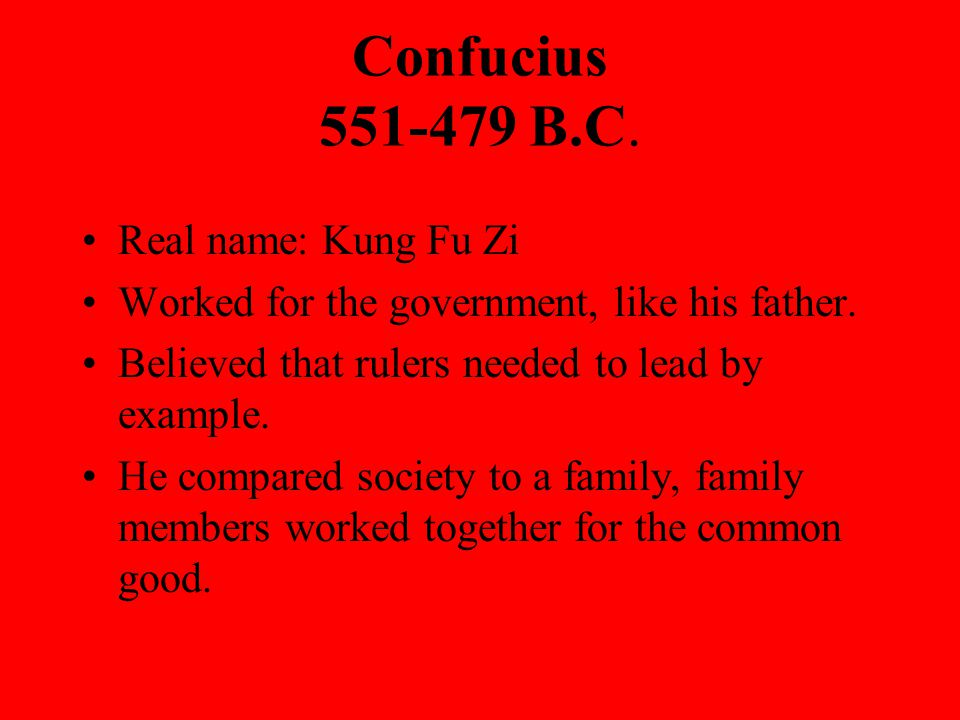 Confucius B.C. Real name: Kung Fu Zi Worked for the government, like his father.