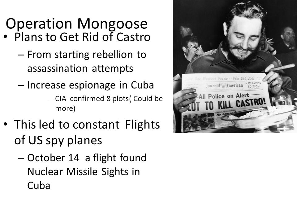 Operation Mongoose Plans to Get Rid of Castro – From starting rebellion to assassination attempts – Increase espionage in Cuba – CIA confirmed 8 plots( Could be more) This led to constant Flights of US spy planes – October 14 a flight found Nuclear Missile Sights in Cuba